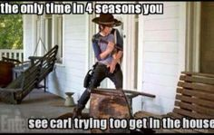 The only time in 4 seasons you see Carl trying to get in the house