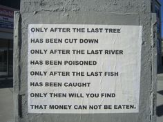 Only after the last tree has been cut down, the last river has been poisoned, and the last fish has been caught, only then will you find that money can not be eaten -   Cree Indian Proverb