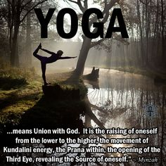 """Yoga…means Union with God. It is the raising of oneself from the lower to the higher, the movement of Kundalini energy, the Prana within, the opening of the Third Eye, revealing the Source of oneself."" ~ Mynzah"