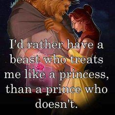 Id rather have a beast who treats me like a princess, than a prince who doesnt.