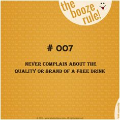 Booze Rule # 007  Never complain about the quality or brand of a free drink  Visit http://allaboutdaru.com/ to know art of drinking.  ‪#‎StirringTheSpirits‬ ‪#‎DrinkResponsibly‬