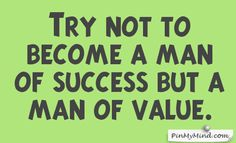 Proverbs - Try not to become a man of success but a man of value.