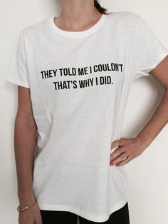 nice they told me i couldn't that's why i did Tshirt black Fashion funny slogan womens girls sassy cute gifts present humor quotes