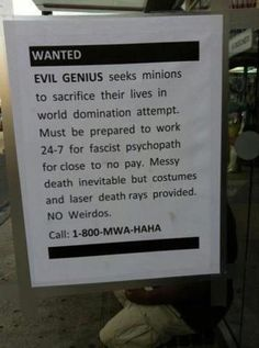 Wanted evil genius seeks minions to sacrifice their lives in world domination Funny Signs, Funny Jokes, Hilarious, It's Funny, Dad Jokes, Stupid Memes, Hate My Job, Evil Geniuses, Poster