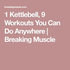 1 Kettlebell, 9 Workouts You Can Do Anywhere   Breaking Muscle