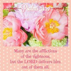 Psalms 34:19 ( KJV) Many are the afflictions of the righteous: but the Lord delivereth him out of them all.