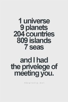 1 universe, 9 planet, 204 countries, 809 islands, 7 seas and I had the privileged of meeting you  Read more at: