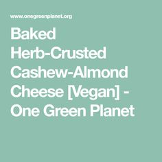 Baked Herb-Crusted Cashew-Almond Cheese [Vegan] - One Green Planet