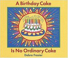 A Birthday Cake Is No Ordinary Cake  by Debra Frasier (2006)