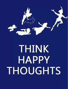 Happy Thoughts they really are the only way.