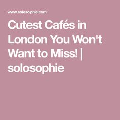 Cutest Cafés in London You Won't Want to Miss! | solosophie