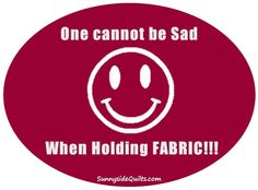 One cannot be sad when holding fabric!  LIKE us on Facebook: https://www.facebook.com/SunnysideQuilts OR visit our store:  http://stores.ebay.com/sunnysidequilts
