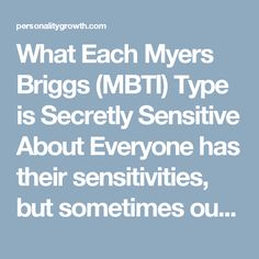 What Each Myers Briggs (MBTI) Type is Secretly Sensitive About  Everyone has their sensitivities, but sometimes our greatest strengths are what we are most insecure about.  INFJ- Their ability to fulfill their greater purpose.  INFJs are very complex and often feel like they are meant to achieve a grand purpose in life. They want to do something of true depth and meaning with their lives, and fear they may not discover what that purpose is. They have a tendency to see their own flaws and be…
