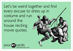 Let's be weird together and find every excuse to dress up in costume and run around the house reciting movie quotes. Yes please!