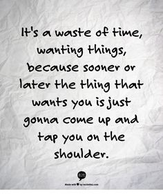 Quote:  It's a waste of time, wanting things, because sooner or later the thing that wants you is just gonna come up and tap you on the shoulder.  ~  Californication