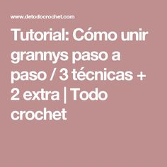 Tutorial: Cómo unir grannys paso a paso / 3 técnicas + 2 extra | Todo crochet