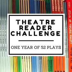 Theatre Reader Challenge: 1 Year of 52 Plays  Want to improve your theatre craft? Reading is the BEST way to become a  better theatre artist. Try this challenge and we promise you'll become a  better actor/director/educator/human being.