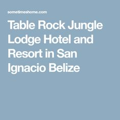 Table Rock Jungle Lodge Hotel and Resort in San Ignacio Belize Belize Hotels, Hotels And Resorts, San Ignacio Belize, Jungle Resort, Table Rock