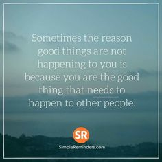 Sometimes you are the good thing that happens to other people.