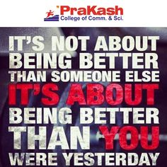 """It's not about being better than someone else, It's about being better than you were yesterday"" #Education #Motivation #prakashcollege"