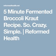 5 Minute Fermented Broccoli Kraut Recipe. So. Crazy. Simple.   Reformed Health