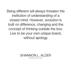 """Shannon L. Alder - """"Being different will always threaten the institution of understanding of a closed..."""". divergent, diversity, dream, progress, inspire, different, create, unique, build, branding, bias, invent, revolutionary, open-minded, close-mindedness, collective, uniquely-you, reinvent, close-minded, cultural-difference"""