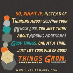 So, what if, instead of thinking about solving your whole life, you just think about adding additional good things. One at a time. Just let your pile of good things grow. - Rainbow Rowell