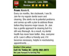 Every six months, like clockwork, I see Dr. Jain for my regular dental exam and cleaning....