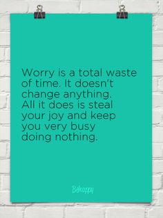 Worry is a total waste of time. I believe this completely. Doesn't mean I always follow my own advice, but I do believe it!