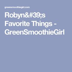 Robyn's Favorite Things - GreenSmoothieGirl