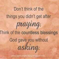 Don't think of the things you didn't get after praying. Think of the countless blessings God gave you without asking. ~ God is Heart Morning Inspirational Quotes, Inspirational Thoughts, Morning Quotes, Inspiring Quotes, Motivational Quotes, Great Quotes, Quotes To Live By, Bible Quotes, Me Quotes
