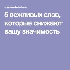 5 вежливых слов, которые cнижают вашу значимость Reading Time, Life Motivation, Helpful Hints, Rid, Psychology, Coaching, Wisdom, Good Things, Books