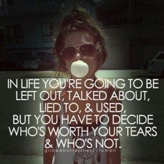 In Life Youre Going To Be Left Out Talked About. You Have To Decide Whos Worth Your Tears