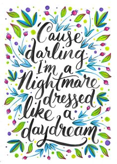 """""""'Cause darling I'm a nightmare dressed like a daydream."""" / T.S."""