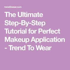 The Ultimate Step-By-Step Tutorial for Perfect Makeup Application - Trend To Wear