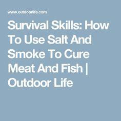 Survival Skills: How To Use Salt And Smoke To Cure Meat And Fish | Outdoor Life
