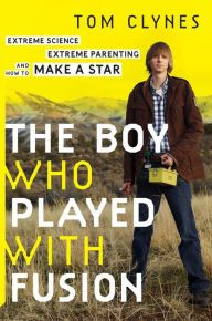 The Boy Who Played with Fusion: Extreme Science, Extreme Parenting, and How to Make a Star by Tom Clynes | 9780544085114 | Hardcover | Barnes & Noble