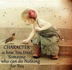 CHARACTER is how You treat Someone who can dot Nothing for You.