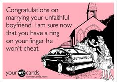 """Congratulations on marrying your unfaithful boyfriend. I am sure now that you have a ring on your finger he won't cheat....LOL! As I was once told """"rings don't plug holes"""" ;)  So extremely true."""