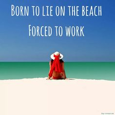 Born to lie on the beach. Forced to work.