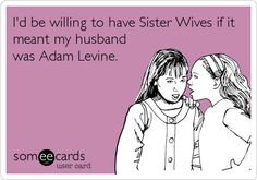 I'd be willing to have Sister Wives if it meant my husband was Adam Levine.