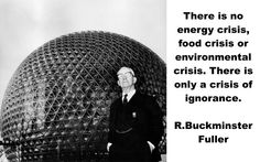 "-R. Buckminster Fuller: ""There is no energy crisis, food crisis or environmental crisis. There is only a crisis of ignorance."""