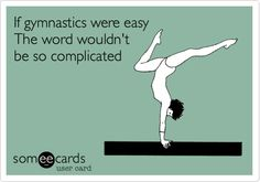 If gymnastics were easy The word wouldn't be so complicated.