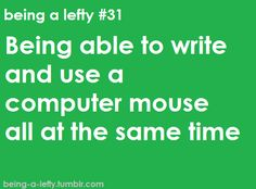 Being able to write and use a computer mouse all at the same time. www.loveyourlefty.com www.facebook.com