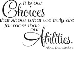 """""""It is our choices that show what we truly are far more so than our abilities."""" --Albus Dumbledore"""