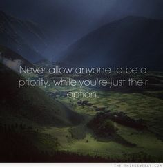 Never allow anyone to be a priority while you're just their option