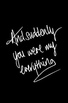 And suddenly you were my everything!