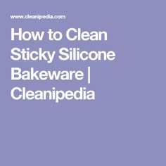 How to Clean Sticky Silicone Bakeware | Cleanipedia