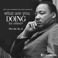 Life's most persistent and urgent question is, what are you doing for others? -Martin Luther King, Jr....http://ibibleverses.christianpost.com/?p=101129  #persistent #MartinLutherKing