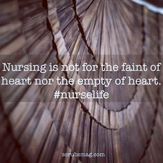 Nursing is not for the faint of heart nor the empty of heart.